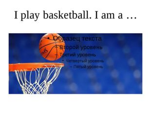 I play basketball. I am a …