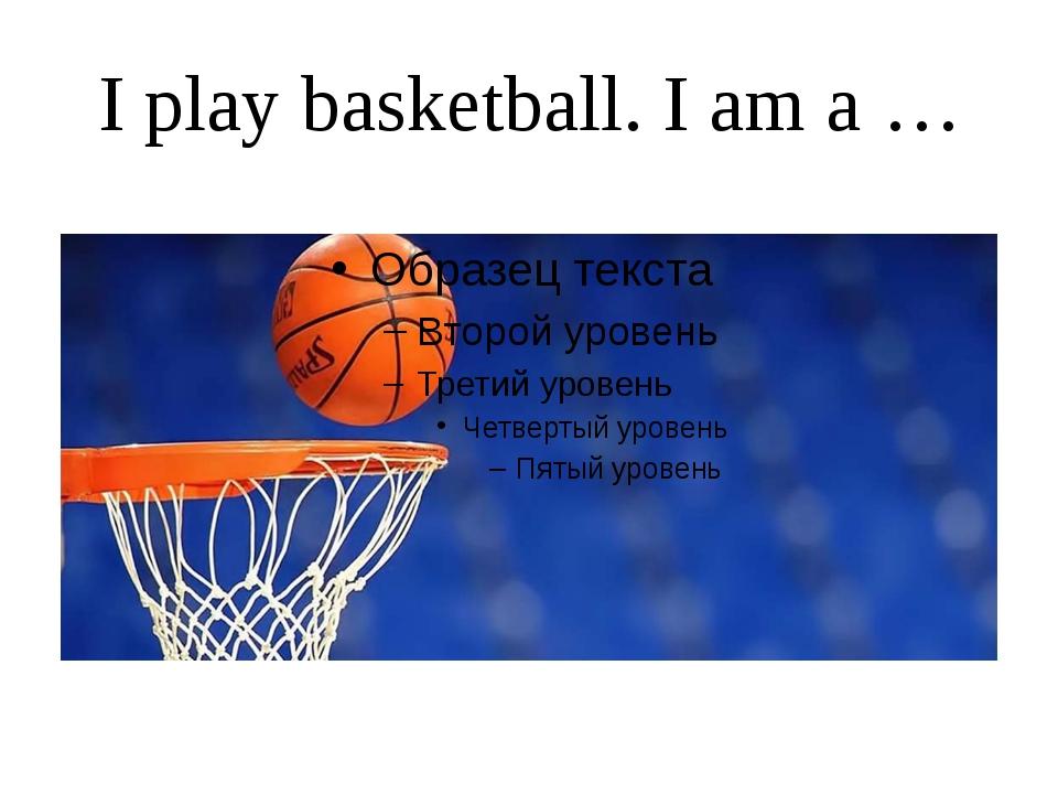 I play basketball. I am a …