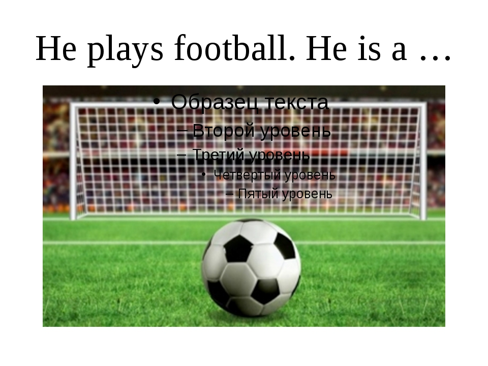 He plays football. He is a …