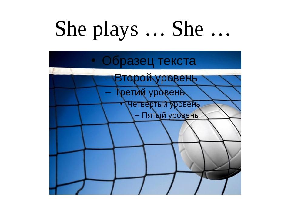 She plays … She …