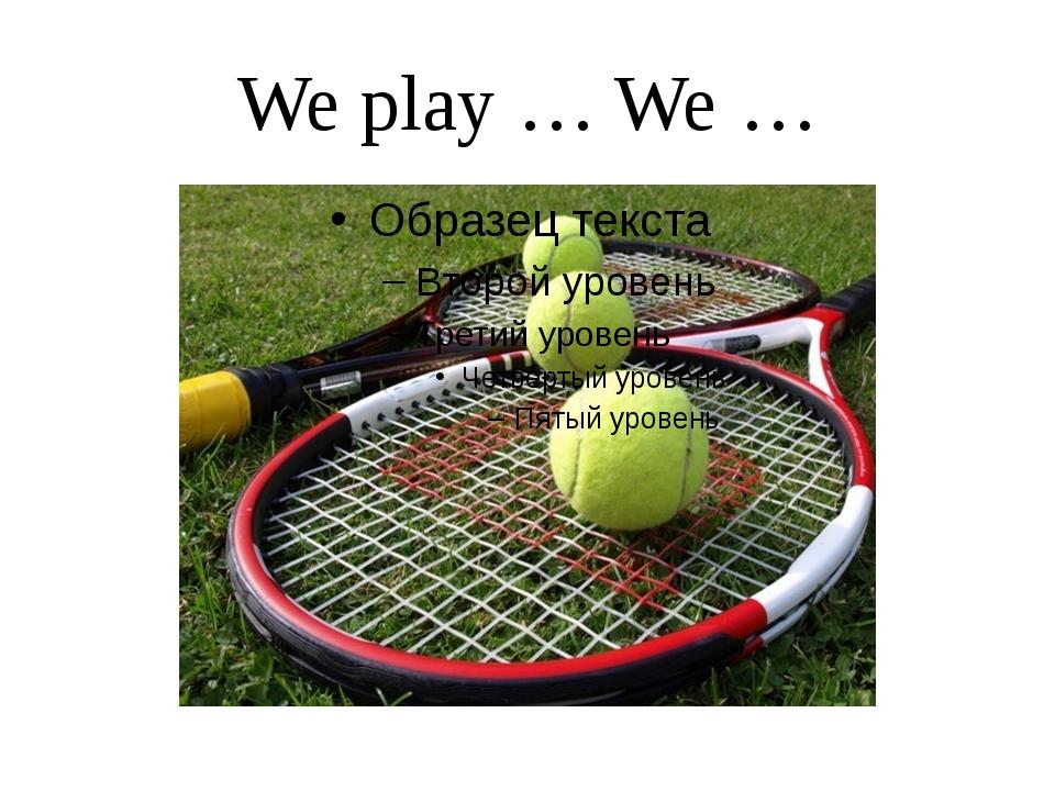 We play … We …