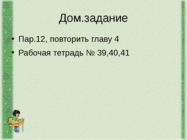 Дом.задание Пар.12, повторить главу 4 Рабочая тетрадь № 39,40,41