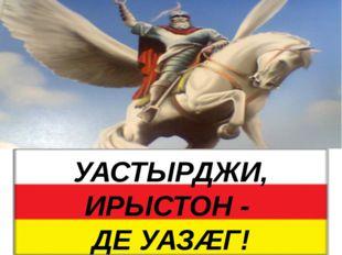 УАСТЫРДЖИ, ИРЫСТОН - ДЕ УАЗÆГ!