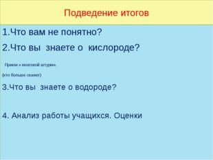 Подведение итогов 1.Что вам не понятно? 2.Что вы знаете о кислороде? Прием «