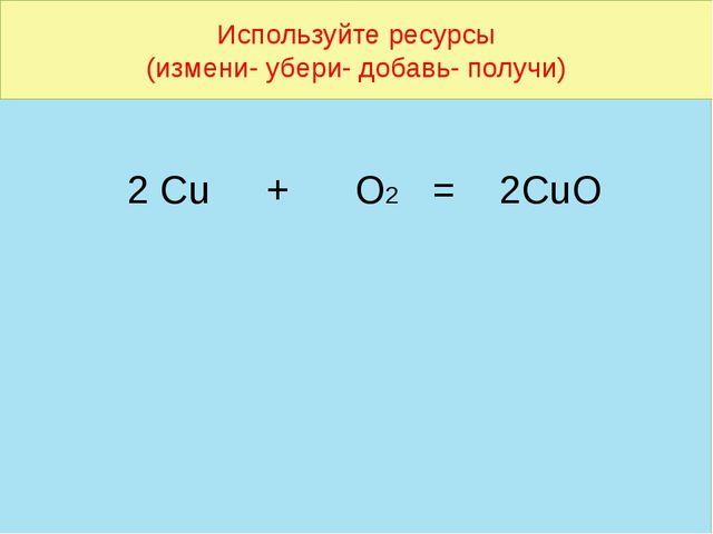 Используйте ресурсы (измени- убери- добавь- получи) 2 Cu + O2 = 2CuO