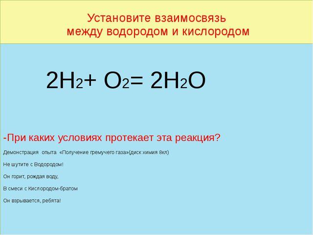Установите взаимосвязь между водородом и кислородом 2Н2+ О2= 2Н2О -При каких...