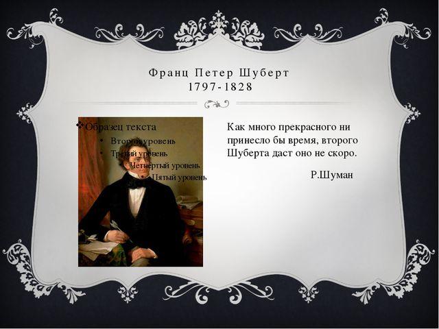 Франц Петер Шуберт 1797-1828 Как много прекрасного ни принесло бы время, втор...
