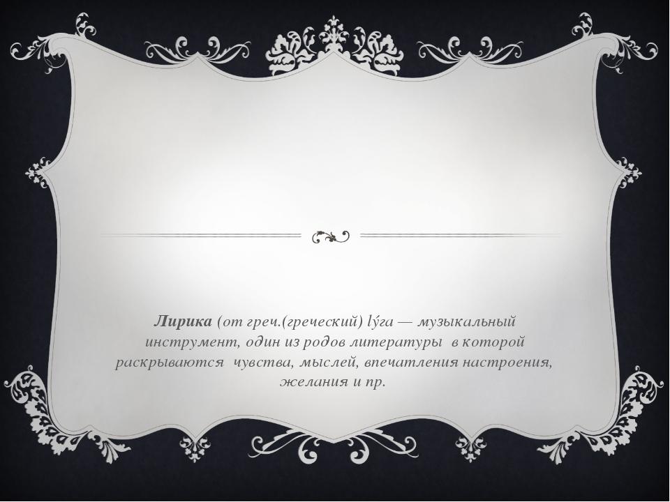 Лирика (от греч.(греческий) lýга — музыкальный инструмент, один из родов лит...