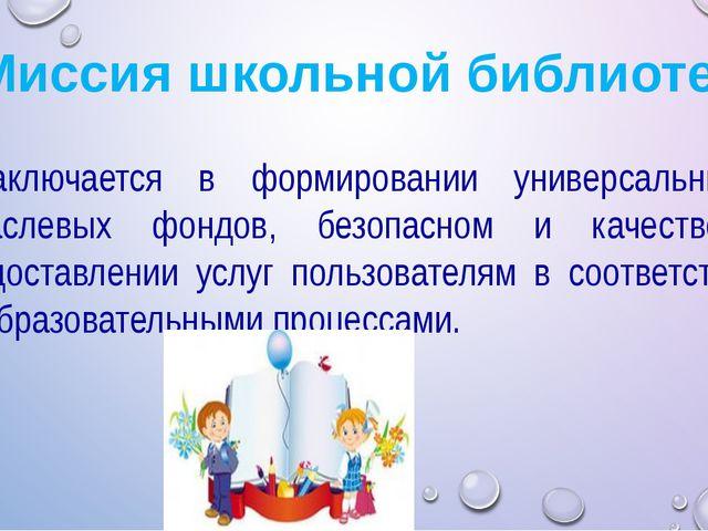 Миссия школьной библиотеки Заключается в формировании универсальных и отрасл...