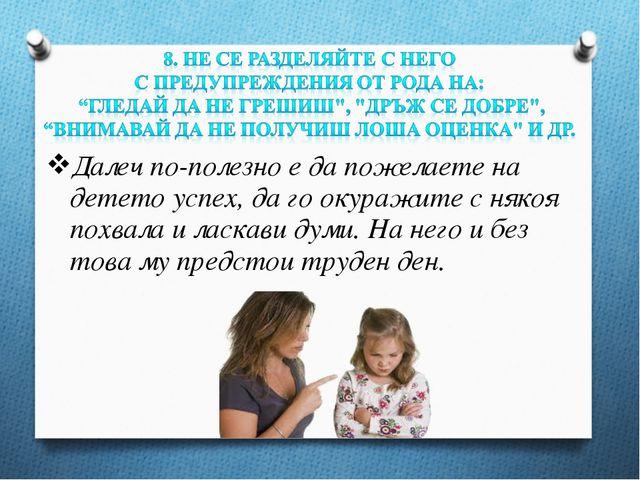 Далеч по-полезно е да пожелаете на детето успех, да го окуражите с някоя похв...