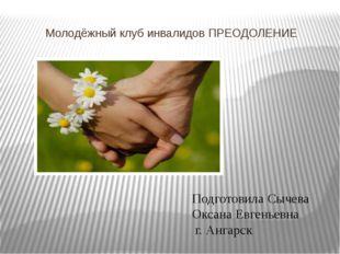 Молодёжный клуб инвалидов ПРЕОДОЛЕНИЕ Подготовила Сычева Оксана Евгеньевна г