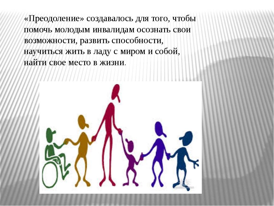 «Преодоление» создавалось для того, чтобы помочь молодым инвалидам осознать с...