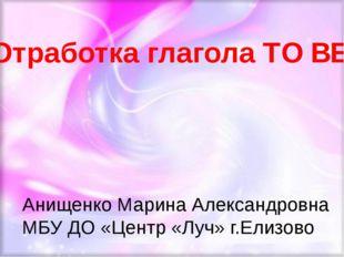 Анищенко Марина Александровна МБУ ДО «Центр «Луч» г.Елизово Отработка глагол