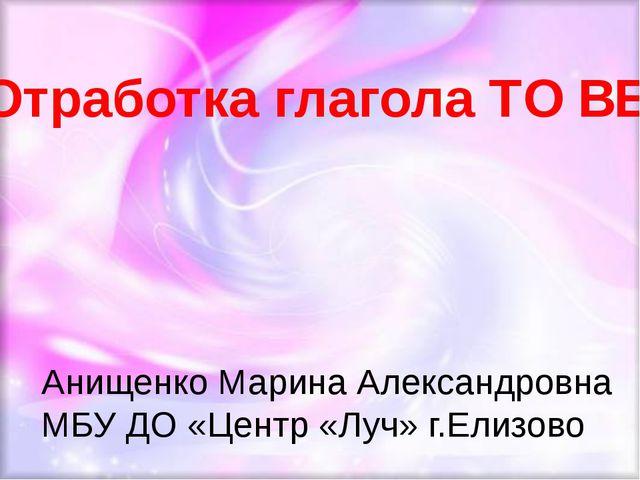 Анищенко Марина Александровна МБУ ДО «Центр «Луч» г.Елизово Отработка глагол...