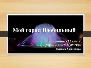 Мой город Изобильный учащаяся 2 А класса МКОУ «СОШ №3» ИМРСК: Дугинец Алексан