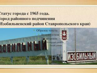 Статус города с1965года. Город районного подчинения (Изобильненский район