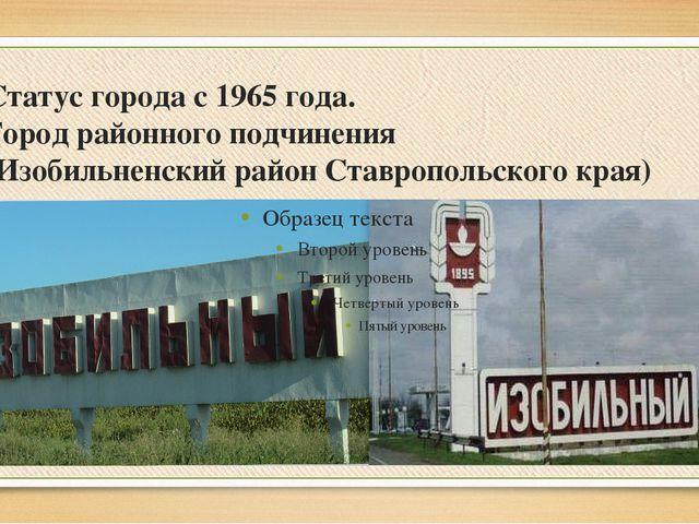 Статус города с1965года. Город районного подчинения (Изобильненский район...