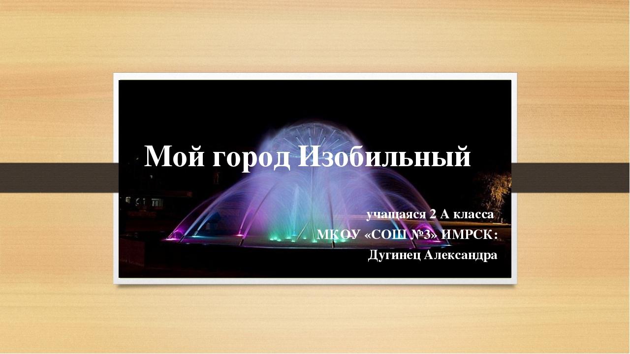 Мой город Изобильный учащаяся 2 А класса МКОУ «СОШ №3» ИМРСК: Дугинец Алексан...