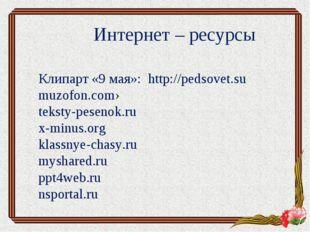 Интернет – ресурсы Клипарт «9 мая»: http://pedsovet.su muzofon.com› teksty-pe