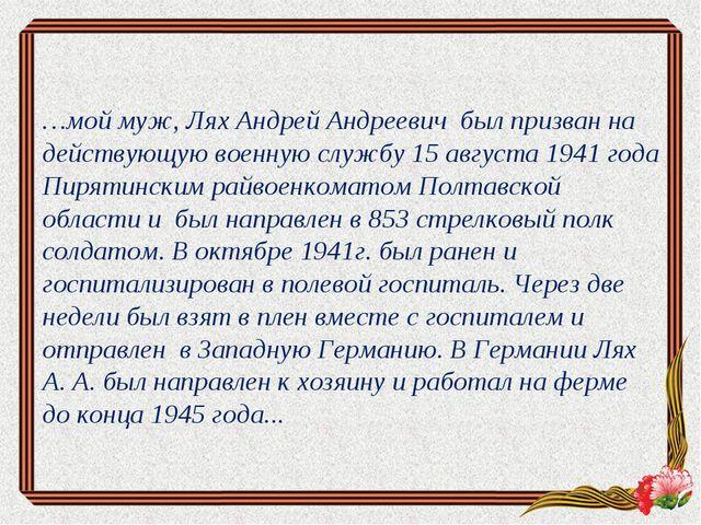 …мой муж, Лях Андрей Андреевич был призван на действующую военную службу 15 а...