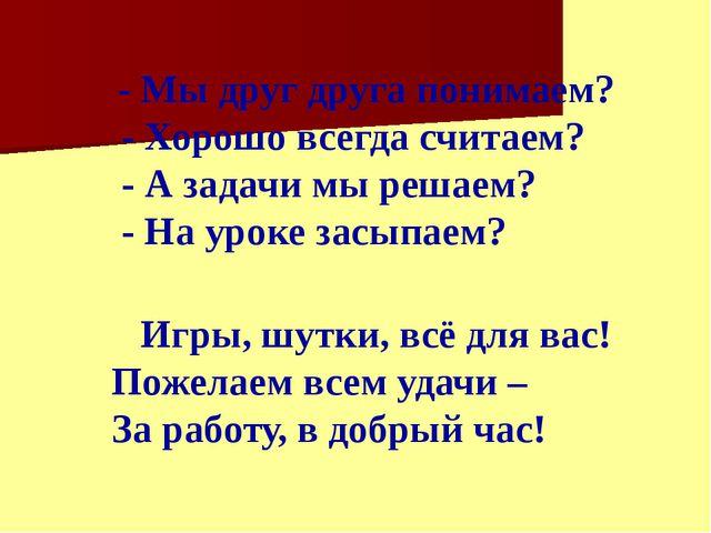 - Мы друг друга понимаем? - Хорошо всегда считаем? - А задачи мы решаем? - Н...
