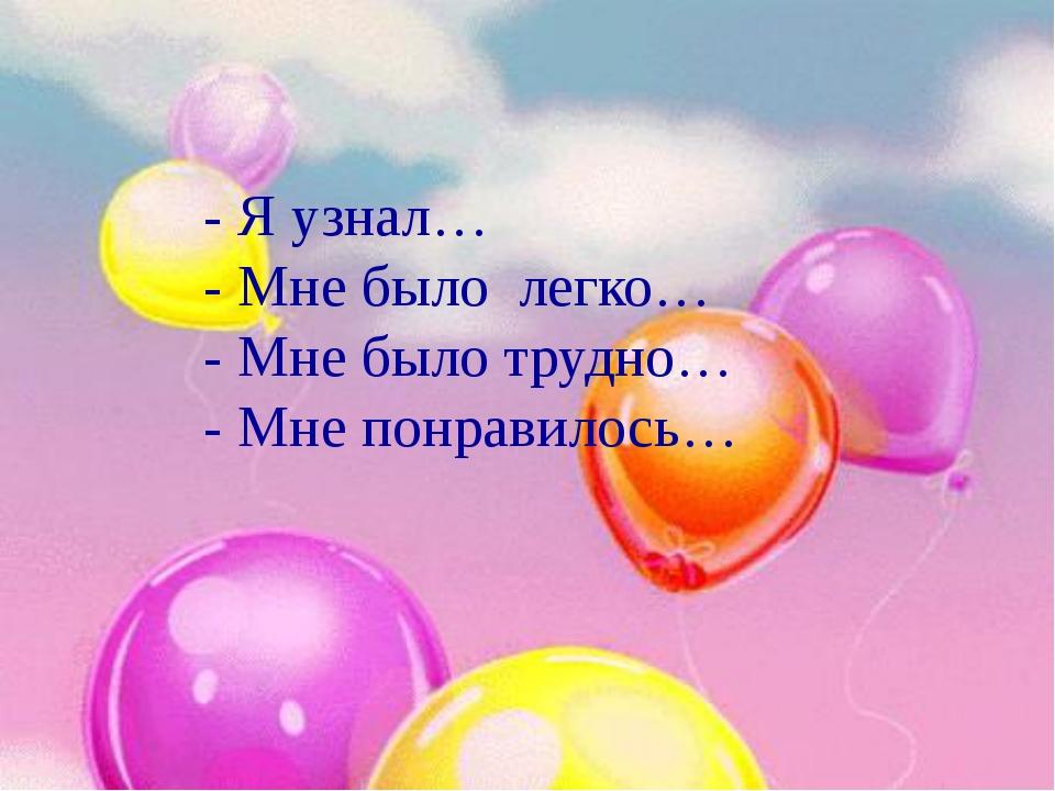 - Я узнал… - Мне было легко… - Мне было трудно… - Мне понравилось… - Я узнал…...