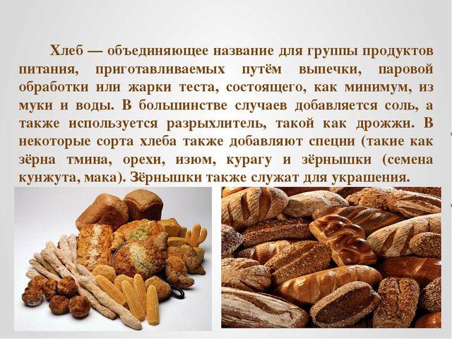 Хлеб — объединяющее название для группы продуктов питания, приготавливаемых п...