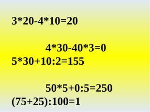 3*20-4*10=20 4*30-40*3=0 5*30+10:2=155 50*5+0:5=250 (75+25):100=1 (30+40)*10=