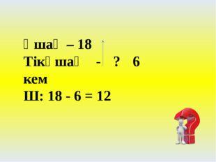 Ұшақ – 18 Тікұшақ - ? 6 кем Ш: 18 - 6 = 12
