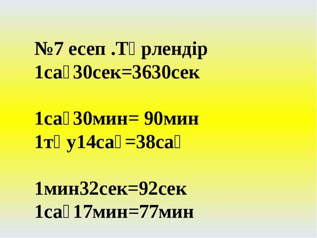 №7 есеп .Түрлендір 1сағ30сек=3630сек 1сағ30мин= 90мин 1тәу14сағ=38сағ 1мин32с...