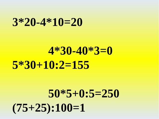 3*20-4*10=20 4*30-40*3=0 5*30+10:2=155 50*5+0:5=250 (75+25):100=1 (30+40)*10=...