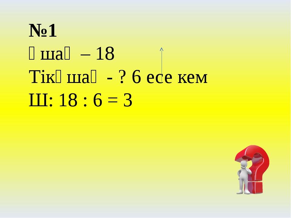 №1 Ұшақ – 18 Тікұшақ - ? 6 есе кем Ш: 18 : 6 = 3