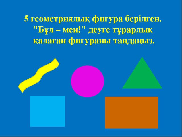 """5 геометриялық фигура берілген. """"Бұл – мен!"""" деуге тұрарлық қалаған фигураны..."""