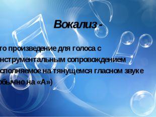Вокализ - это произведение для голоса с инструментальным сопровождением испол