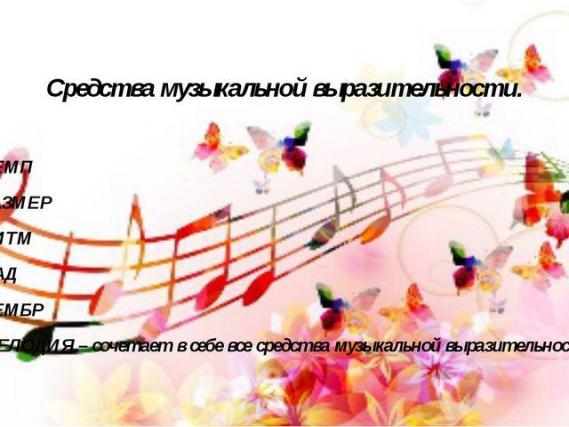 Средства музыкальной выразительности. ТЕМП РАЗМЕР РИТМ ЛАД ТЕМБР МЕЛОДИЯ – со...