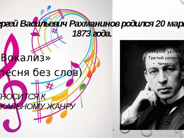 Сергей Васильевич Рахманинов родился 20 марта 1873 года. «Вокализ» (песня без...