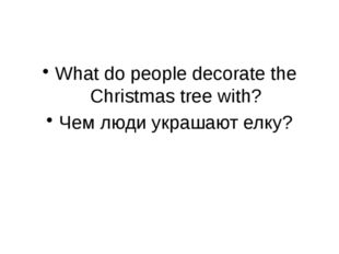 What do people decorate the Christmas tree with? Чем люди украшают елку?