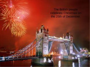 The British people celebrate Christmas on the 25th of December.