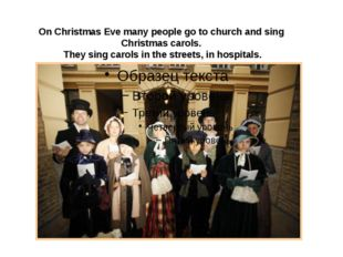 On Christmas Eve many people go to church and sing Christmas carols. They si