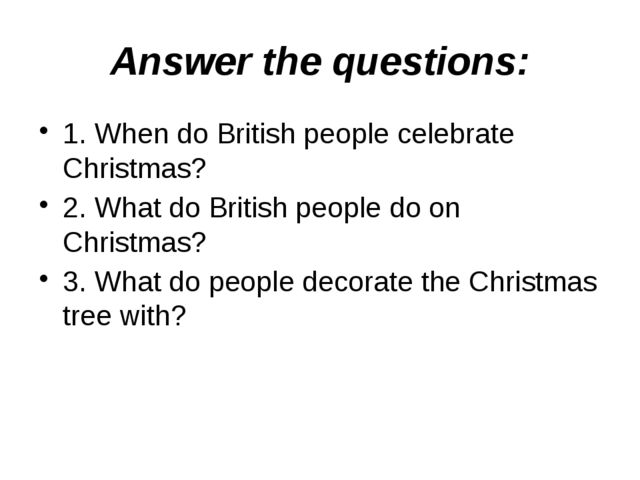 Answer the questions: 1. When do British people celebrate Christmas? 2. What...