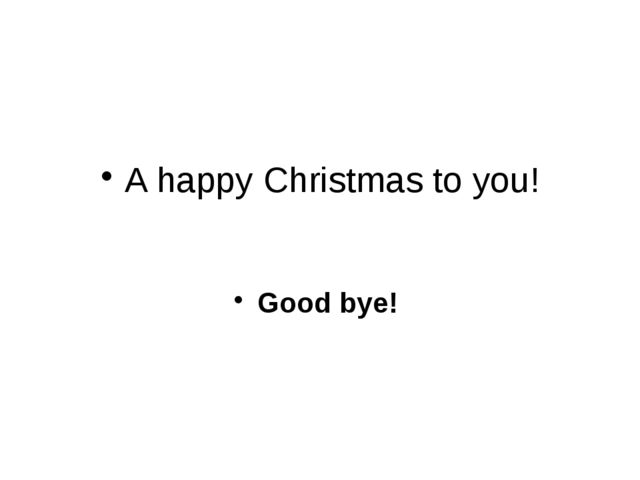 A happy Christmas to you! Good bye!