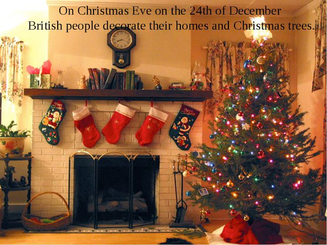 On Christmas Eve on the 24th of December British people decorate their homes...