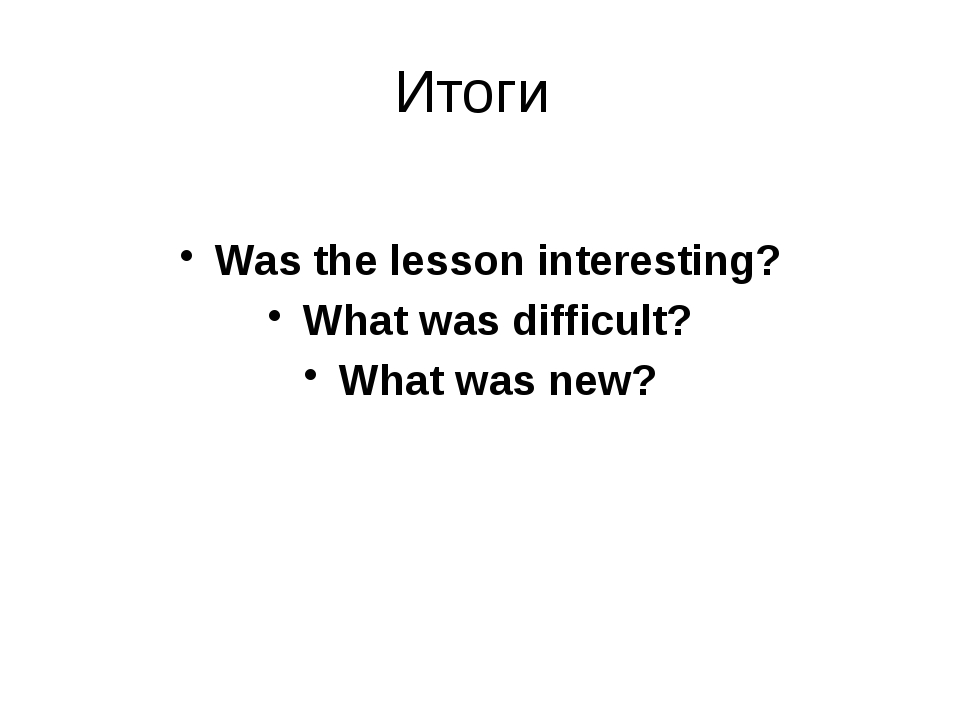Итоги Was the lesson interesting? What was difficult? What was new?