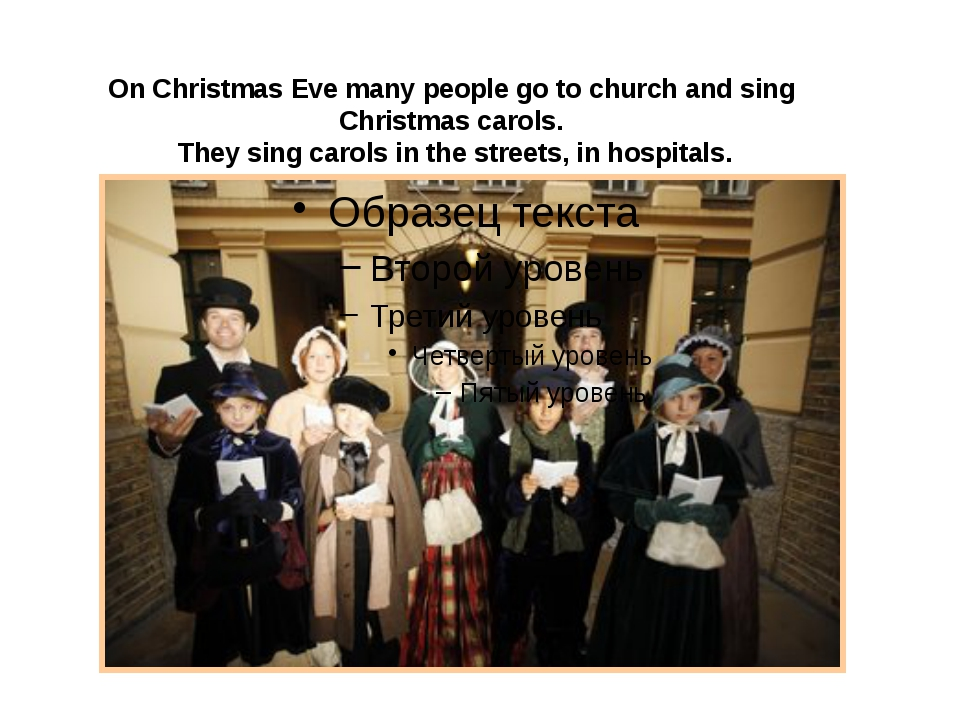 On Christmas Eve many people go to church and sing Christmas carols. They si...