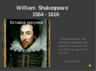 "William Shakespeare 1564 - 1616 ""The brilliant poet, the marvelous dramatist"
