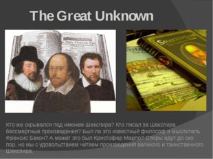 The Great Unknown Кто же скрывался под именем Шекспира? Кто писал за Шекспир