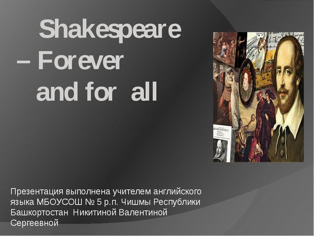 Shakespeare – Forever and for all Презентация выполнена учителем английского...