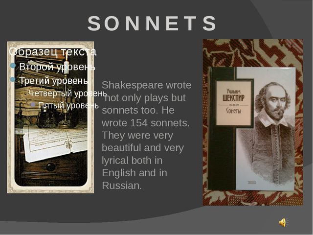 S O N N E T S Shakespeare wrote not only plays but sonnets too. He wrote 154...