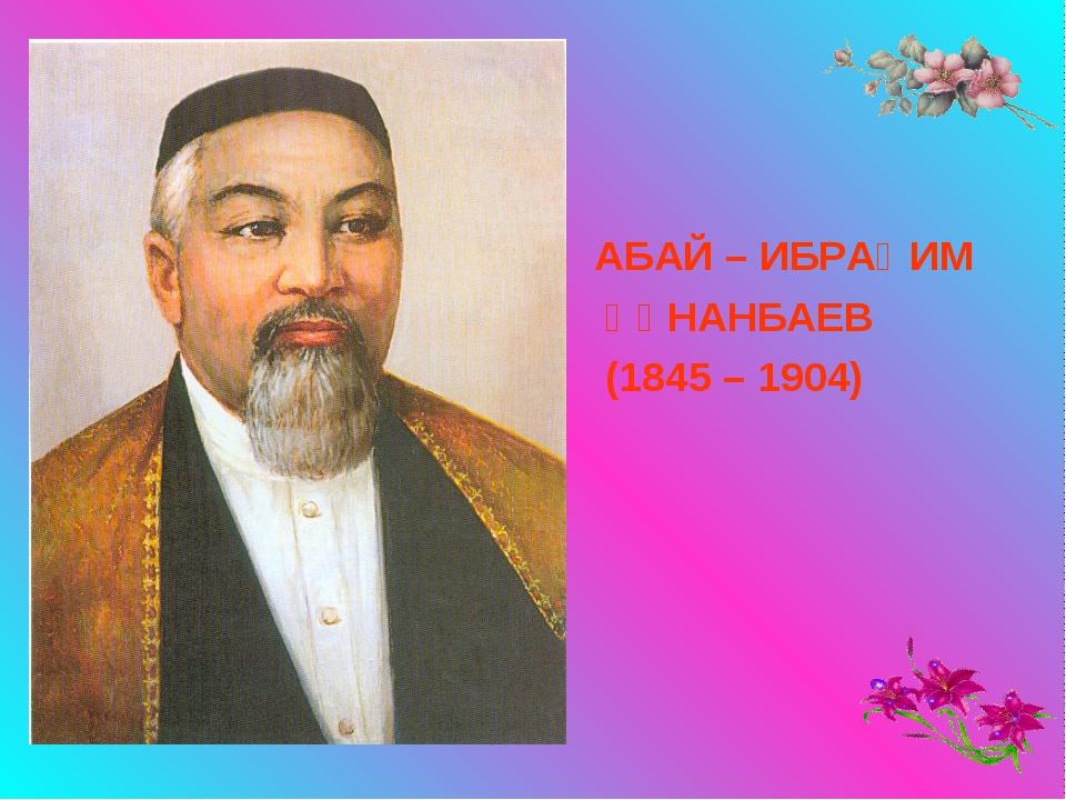 АБАЙ – ИБРАҺИМ АБАЙ – ИБРАҺИМ  ҚҰНАНБАЕВ  (1845 – 1904)