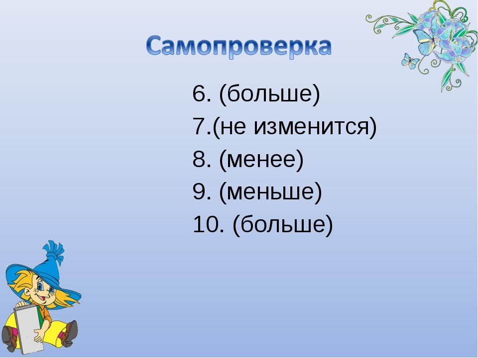 6. (больше) 7.(не изменится) 8. (менее) 9. (меньше) 10. (больше)